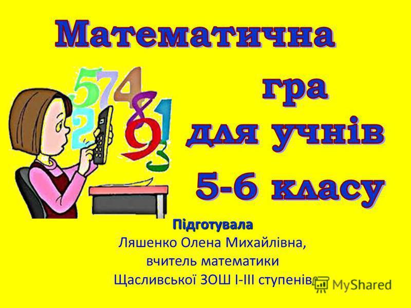 Підготувала Ляшенко Олена Михайлівна, вчитель математики Щасливської ЗОШ І-ІІІ ступенів
