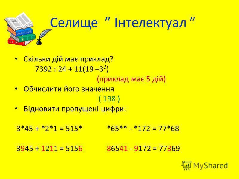 Селище Інтелектуал Скільки дій має приклад? 7392 : 24 + 11(19 –3 2 ) (приклад має 5 дій) Обчислити його значення ( 198 ) Відновити пропущені цифри: 3*45 + *2*1 = 515* *65** - *172 = 77*68 3945 + 1211 = 5156 86541 - 9172 = 77369