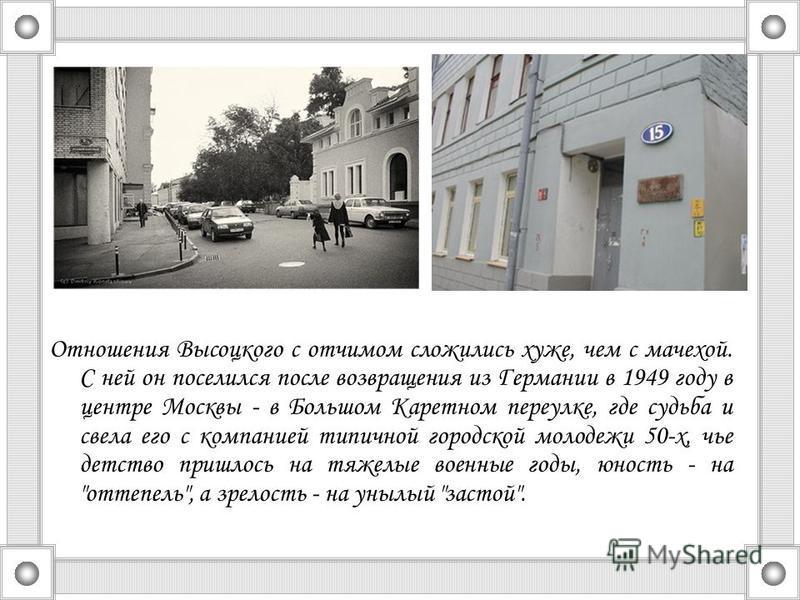 Отношения Высоцкого с отчимом сложились хуже, чем с мачехой. С ней он поселился после возвращения из Германии в 1949 году в центре Москвы - в Большом Каретном переулке, где судьба и свела его с компанией типичной городской молодежи 50-х, чье детство