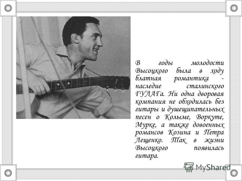 В годы молодости Высоцкого была в ходу блатная романтика - наследие сталинского ГУЛАГа. Ни одна дворовая компания не обходилась без гитары и душещипательных песен о Колыме, Воркуте, Мурке, а также довоенных романсов Козина и Петра Лещенко. Так в жизн