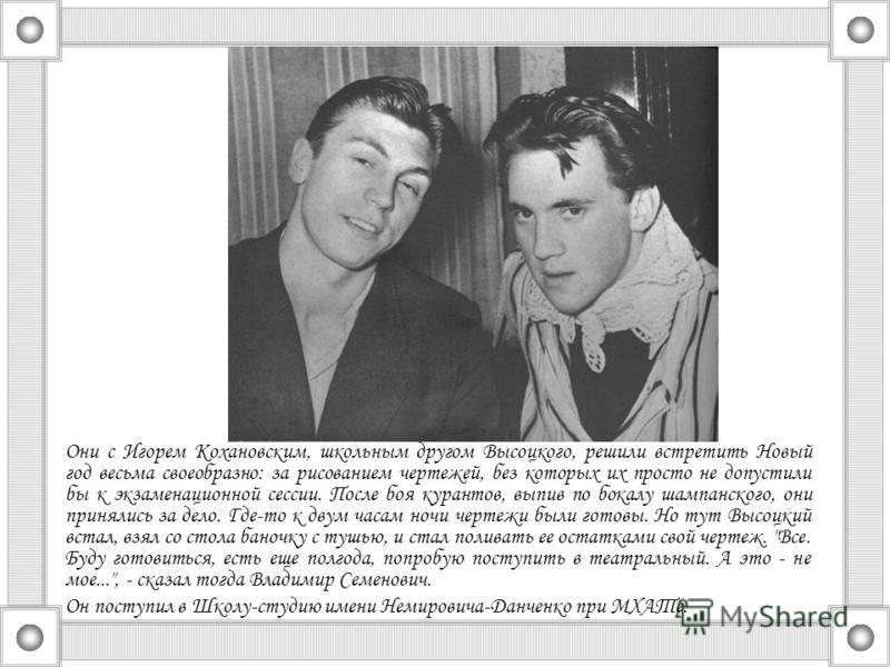 Они с Игорем Кохановским, школьным другом Высоцкого, решили встретить Новый год весьма своеобразно: за рисованием чертежей, без которых их просто не допустили бы к экзаменационной сессии. После боя курантов, выпив по бокалу шампанского, они принялись