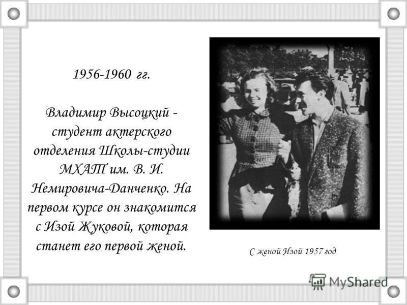 1956-1960 гг. Владимир Высоцкий - студент актерского отделения Школы-студии МХАТ им. В. И. Немировича-Данченко. На первом курсе он знакомится с Изой Жуковой, которая станет его первой женой. С женой Изой 1957 год