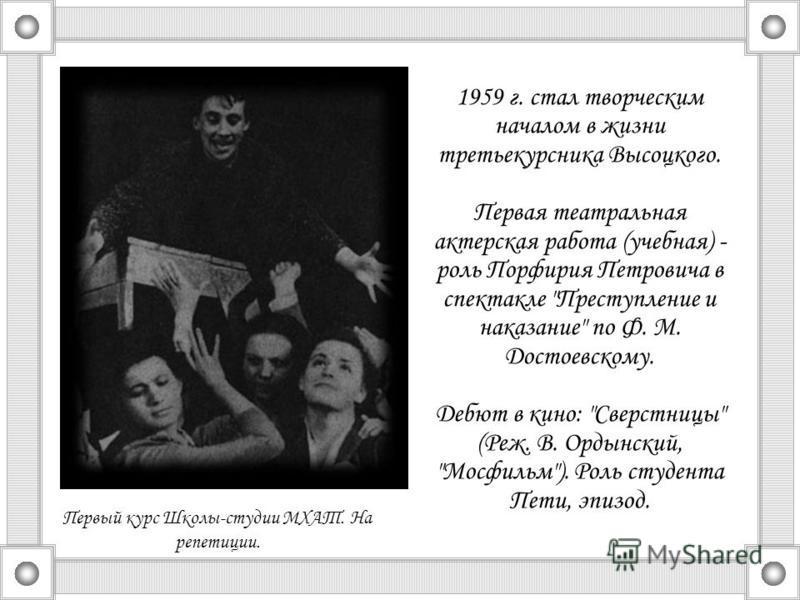 1959 г. стал творческим началом в жизни третьекурсника Высоцкого. Первая театральная актерская работа (учебная) - роль Порфирия Петровича в спектакле