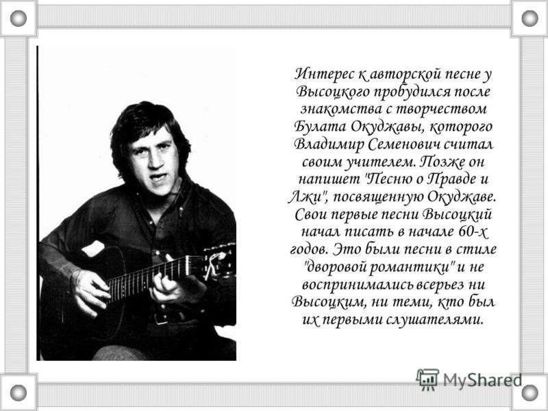 Интерес к авторской песне у Высоцкого пробудился после знакомства с творчеством Булата Окуджавы, которого Владимир Семенович считал своим учителем. Позже он напишет