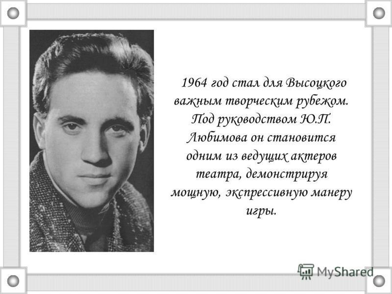 1964 год стал для Высоцкого важным творческим рубежом. Под руководством Ю.П. Любимова он становится одним из ведущих актеров театра, демонстрируя мощную, экспрессивную манеру игры.