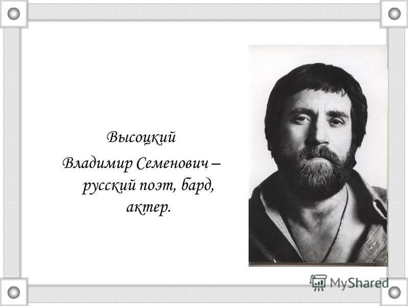 Высоцкий Владимир Семенович – русский поэт, бард, актер.