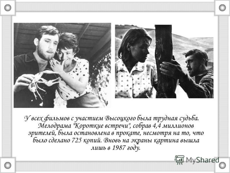 У всех фильмов с участием Высоцкого была трудная судьба. Мелодрама Короткие встречи, собрав 4,4 миллионов зрителей, была остановлена в прокате, несмотря на то, что было сделано 725 копий. Вновь на экраны картина вышла лишь в 1987 году.
