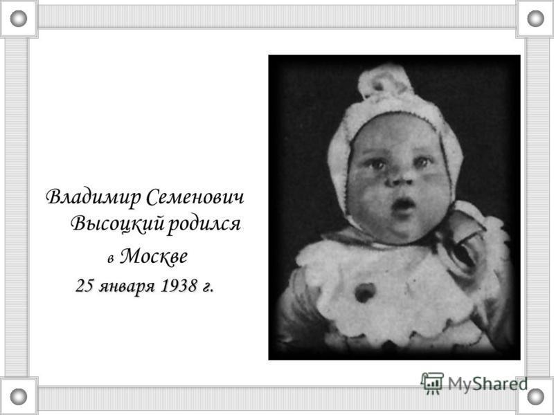 Владимир Семенович Высоцкий родился в Москве 25 января 1938 г.