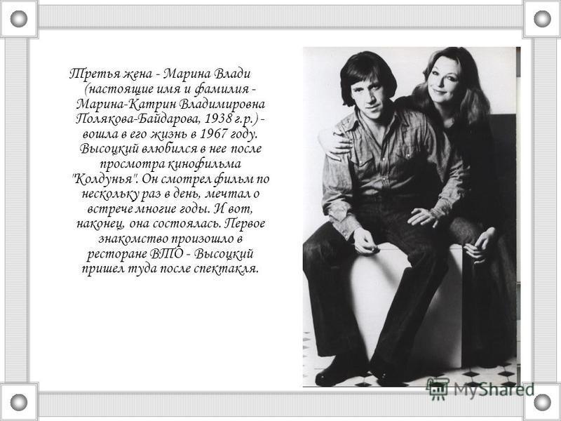 Третья жена - Марина Влади (настоящие имя и фамилия - Марина-Катрин Владимировна Полякова-Байдарова, 1938 г.р.) - вошла в его жизнь в 1967 году. Высоцкий влюбился в нее после просмотра кинофильма