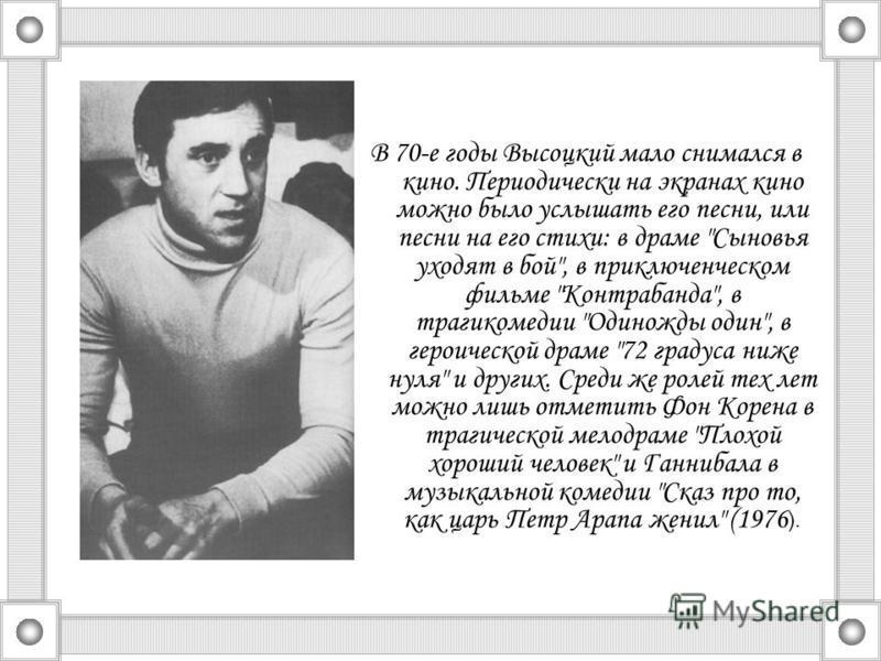В 70-е годы Высоцкий мало снимался в кино. Периодически на экранах кино можно было услышать его песни, или песни на его стихи: в драме