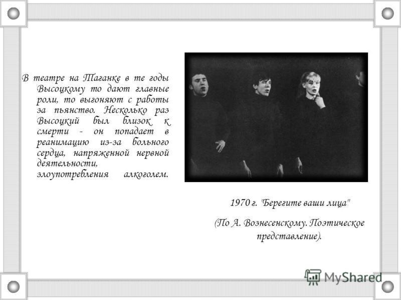 В театре на Таганке в те годы Высоцкому то дают главные роли, то выгоняют с работы за пьянство. Несколько раз Высоцкий был близок к смерти - он попадает в реанимацию из-за больного сердца, напряженной нервной деятельности, злоупотребления алкоголем.
