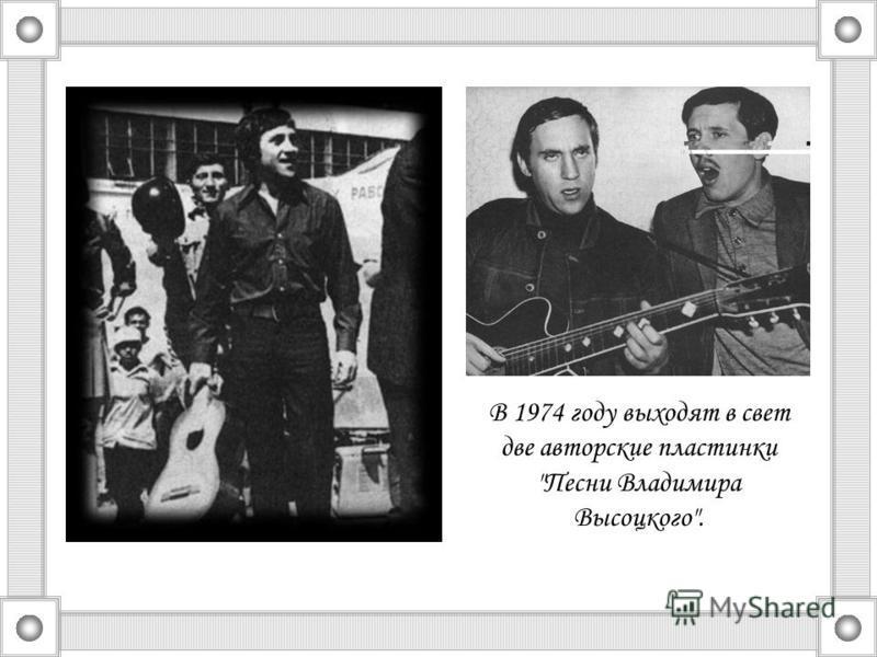 В 1974 году выходят в свет две авторские пластинки Песни Владимира Высоцкого.