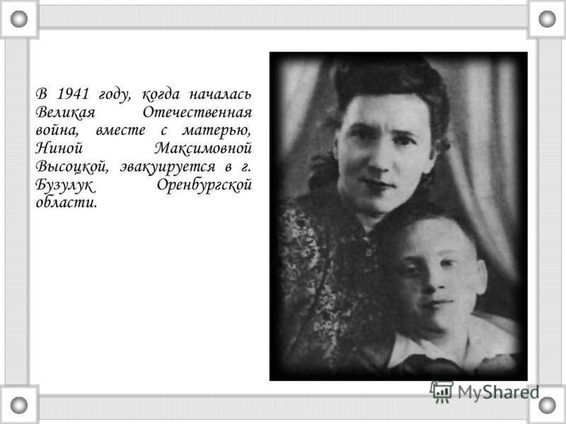 В 1941 году, когда началась Великая Отечественная война, вместе с матерью, Ниной Максимовной Высоцкой, эвакуируется в г. Бузулук Оренбургской области.