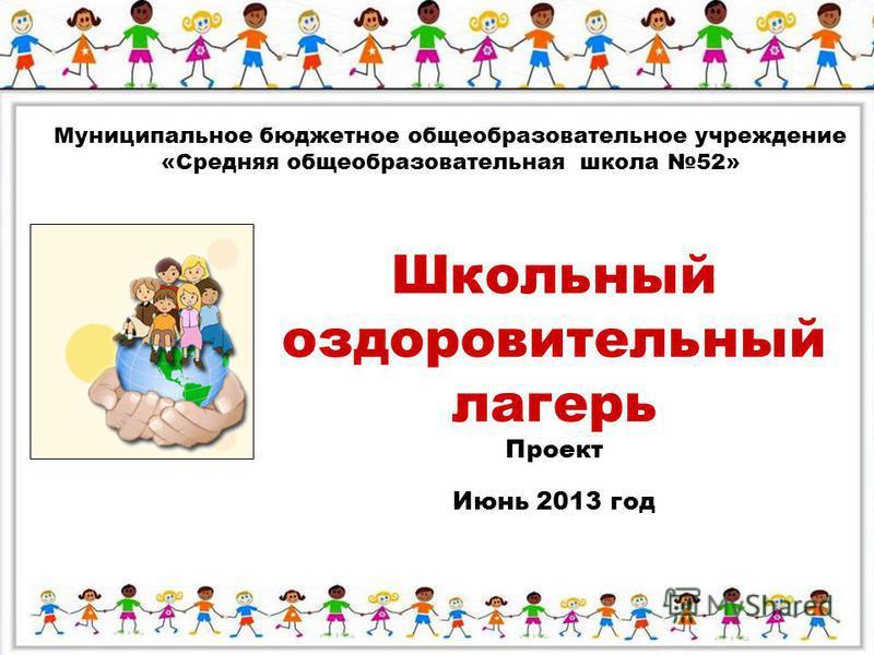 Муниципальное бюджетное общеобразовательное учреждение «Средняя общеобразовательная школа 52» Школьный оздоровительный лагерь Проект Июнь 2013 год