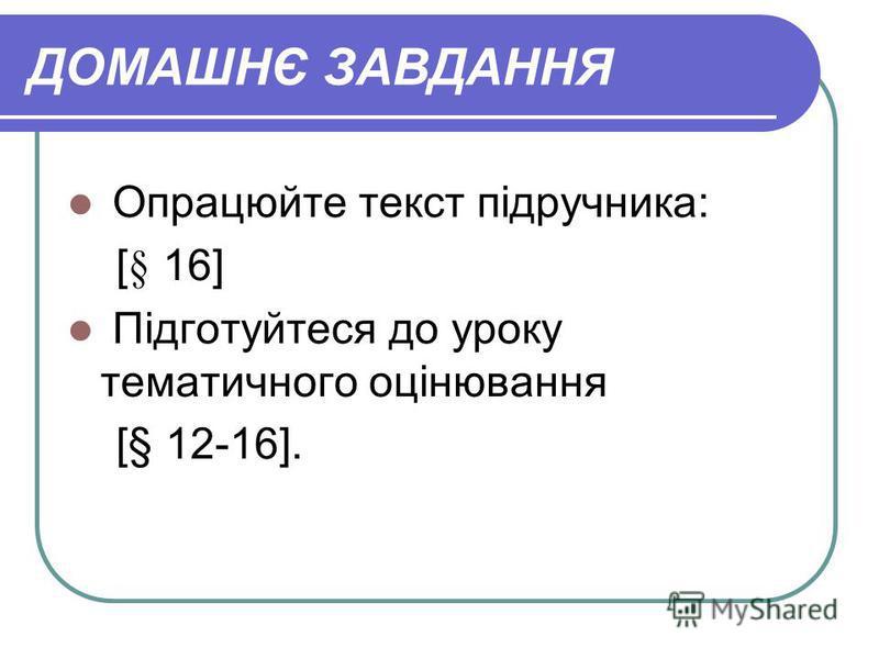 ДОМАШНЄ ЗАВДАННЯ Опрацюйте текст підручника: [§ 16] Підготуйтеся до уроку тематичного оцінювання [§ 12-16].