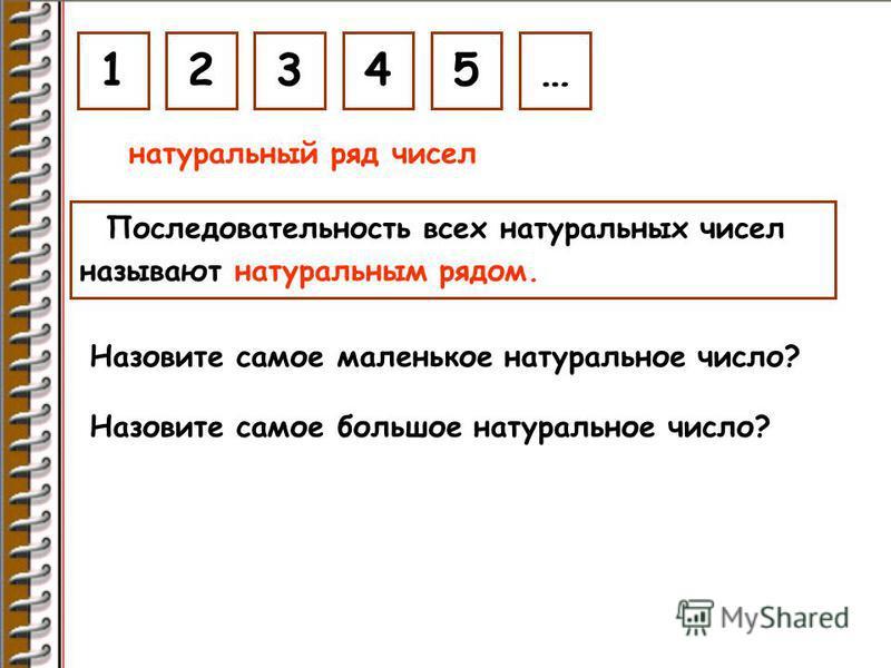 1 натуральный ряд чисел 2345… Последовательность всех натуральных чисел называют натуральным рядом. Назовите самое маленькое натуральное число? Назовите самое большое натуральное число?