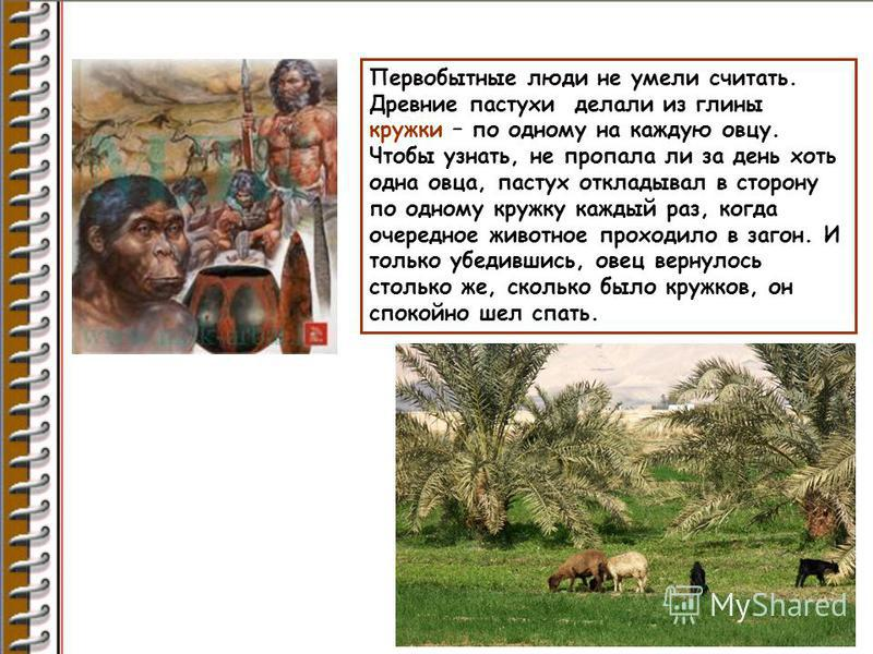 Первобытные люди не умели считать. Древние пастухи делали из глины кружки – по одному на каждую овцу. Чтобы узнать, не пропала ли за день хоть одна овца, пастух откладывал в сторону по одному кружку каждый раз, когда очередное животное проходило в за