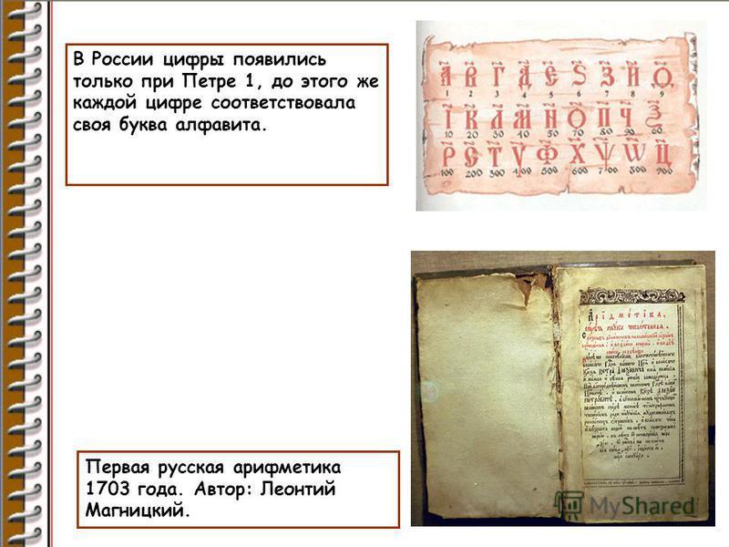 В России цифры появились только при Петре 1, до этого же каждой цифре соответствовала своя буква алфавита. Первая русская арифметика 1703 года. Автор: Леонтий Магницкий.