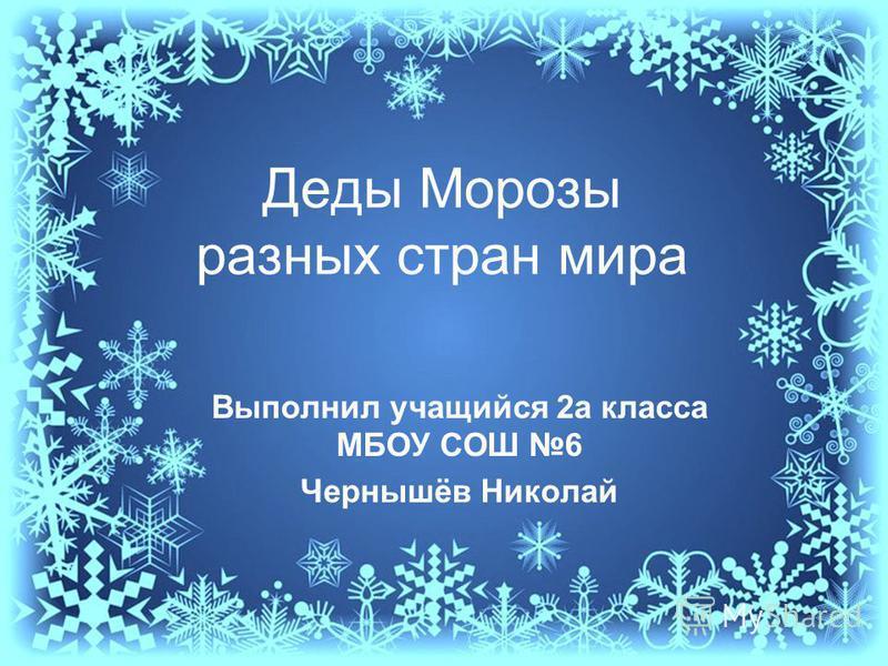 Деды Морозы разных стран мира Выполнил учащийся 2 а класса МБОУ СОШ 6 Чернышёв Николай
