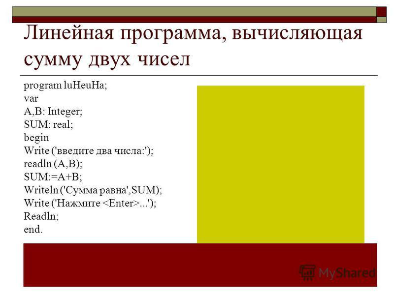 Линейная программа, вычисляющая сумму двух чисел program luHeuHa; var A,B: Integer; SUM: real; begin Write ('введите два числа:'); readln (A,B); SUM:=A+B; Writeln ('Сумма равна',SUM); Write ('Нажмите...'); Readln; end.