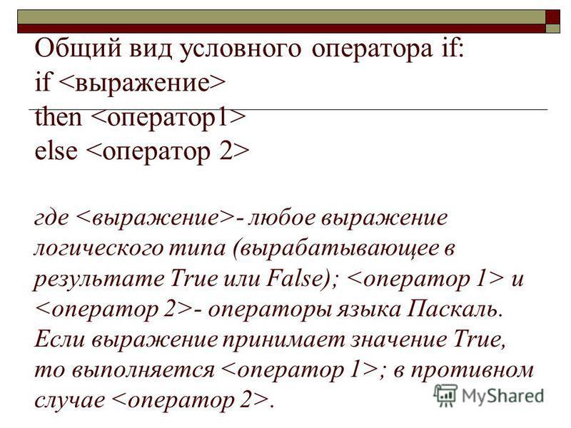 Общий вид условного оператора if: if then else где - любое выражение логического типа (вырабатывающее в результате True или False); и - операторы языка Паскаль. Если выражение принимает значение True, то выполняется ; в противном случае.