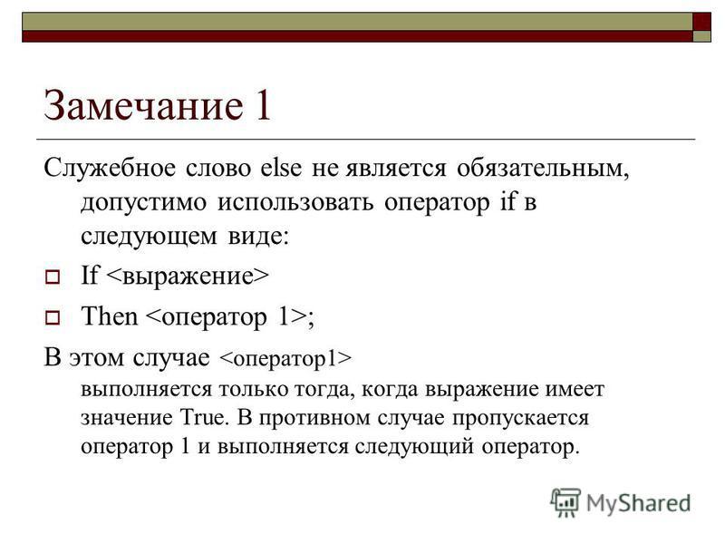 Замечание 1 Служебное слово else не является обязательным, допустимо использовать оператор if в следующем виде: If Then ; В этом случае выполняется только тогда, когда выражение имеет значение True. В противном случае пропускается оператор 1 и выполн
