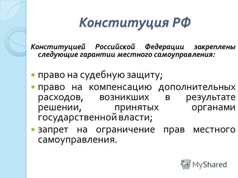 Конституция РФ Конституцией Российской Федерации закреплены следующие гарантии местного самоуправления : право на судебную защиту ; право на компенсацию дополнительных расходов, возникших в результате решении, принятых органами государственной власти