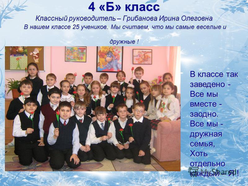4 «Б» класс Классный руководитель – Грибанова Ирина Олеговна В нашем классе 25 учеников. Мы считаем, что мы самые веселые и дружные ! В классе так заведено - Все мы вместе - заодно. Все мы - дружная семья, Хоть отдельно каждый – Я !