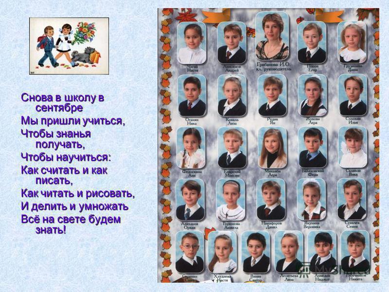 Снова в школу в сентябре Мы пришли учиться, Чтобы знанья получать, Чтобы научиться: Как считать и как писать, Как читать и рисовать, И делить и умножать Всё на свете будем знать!