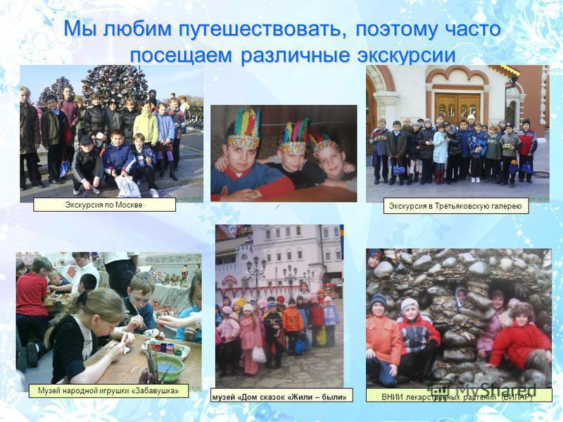 Мы любим путешествовать, поэтому часто посещаем различные экскурсии Экскурсия по Москве музей «Дом сказок «Жили – были»ВНИИ лекарственных растений (ВИЛАР) Экскурсия в Третьяковскую галерею Музей народной игрушки «Забавушка»