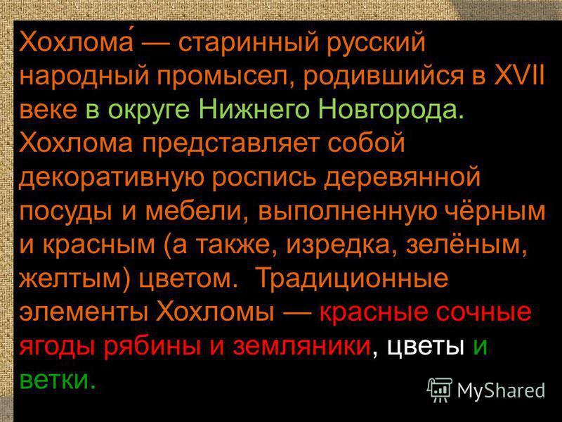 Хохлома́ старинный русский народный промысел, родившийся в XVII веке в округе Нижнего Новгорода. Хохлома представляет собой декоративную розапись деревянной посуды и мебели, выполненную чёрным и красным (а также, изредка, зелёным, желтым) цветом. Тра