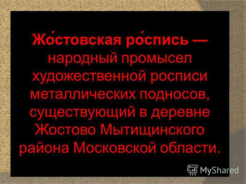 Жо́ростовская ро́запись народный промысел художественной росписи металлических подносов, существующий в деревне Жостово Мытищинского района Московской области.