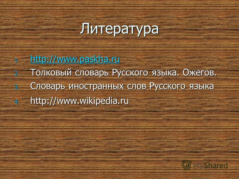 Литература 1. http://www.paskha.ru http://www.paskha.ru 2. Толковый словарь Русского языка. Ожегов. 3. Словарь иностранных слов Русского языка 4. http://www.wikipedia.ru