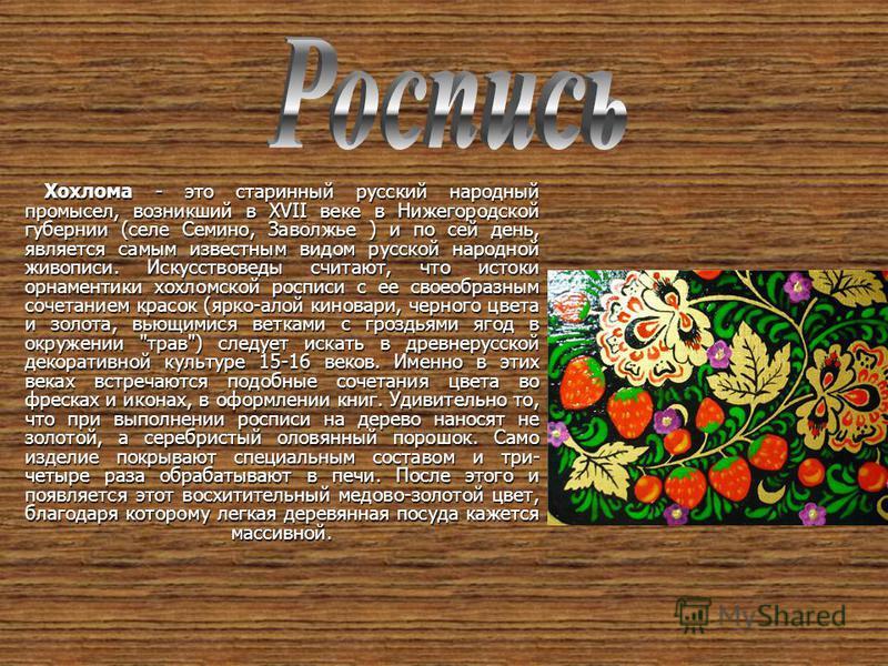 Хохлома - это старинный русский народный промысел, возникший в XVII веке в Нижегородской губернии (селе Семино, Заволжье ) и по сей день, является самым известным видом русской народной живописи. Искусствоведы считают, что истоки орнаментики хохломск
