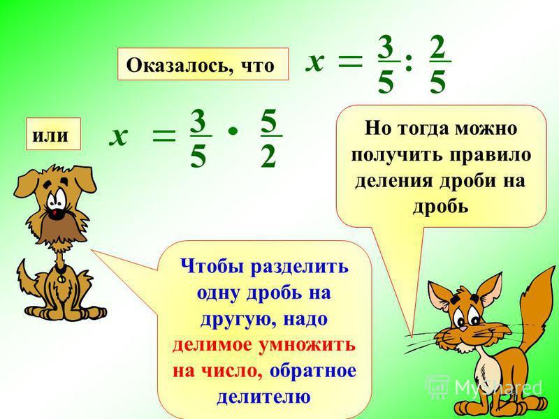 Но тогда можно получить правило деления дроби на дробь х 3 5 5 2 х 3 5 : 2 5 Оказалось, что или Чтобы разделить одну дробь на другую, надо делимое умножить на число, обратное делителю