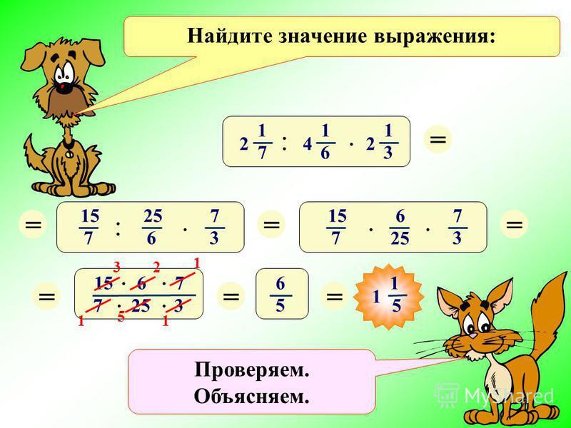 Проверяем. Объясняем. Найдите значение выражения: :. 1 7 2 1 6 4 1 3 2 = 5) :. 15 7 25 6 7 3 ===. 6. 15 7 7 3 15 6 7 7 25 3.... == 6 5 = 1 5 1 3 5 1 1 2 1