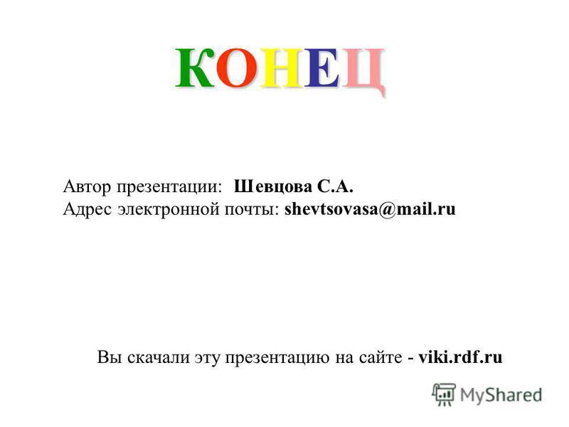 КОНЕЦКОНЕЦКОНЕЦКОНЕЦ Автор презентации: Шевцова С.А. Адрес электронной почты: shevtsovasa@mail.ru Вы скачали эту презентацию на сайте - viki.rdf.ru