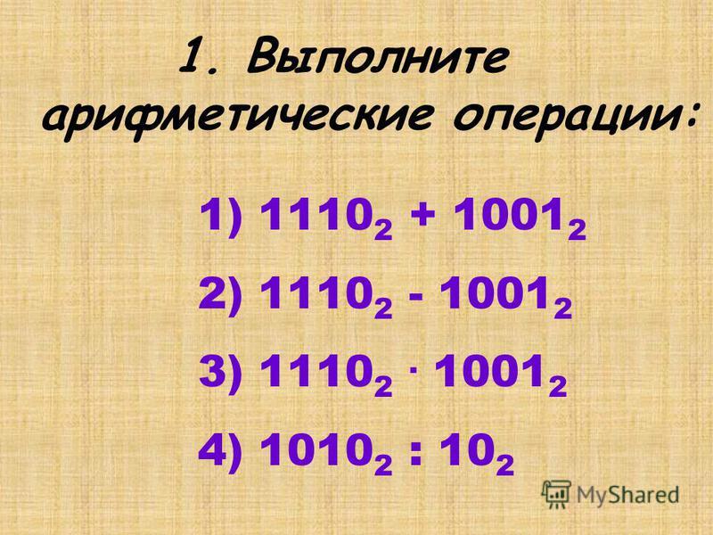 1. Выполните арифметические операции: 1) 1110 2 + 1001 2 2) 1110 2 - 1001 2 3) 1110 2. 1001 2 4) 1010 2 : 10 2