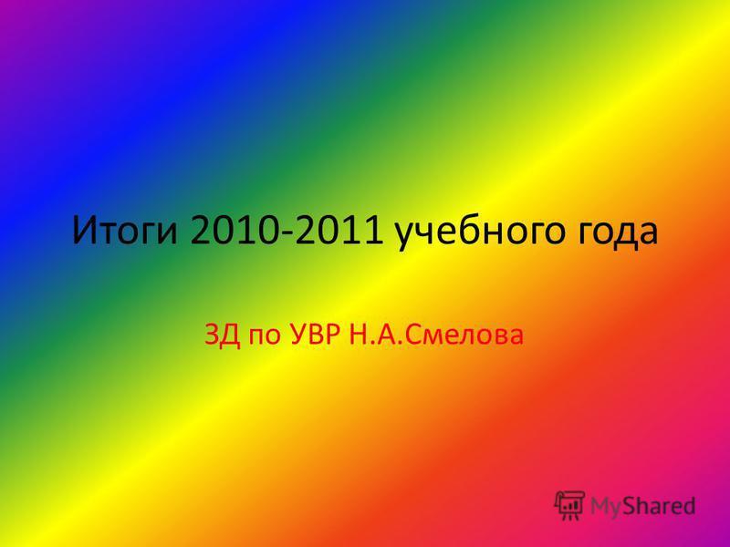 Итоги 2010-2011 учебного года ЗД по УВР Н.А.Смелова