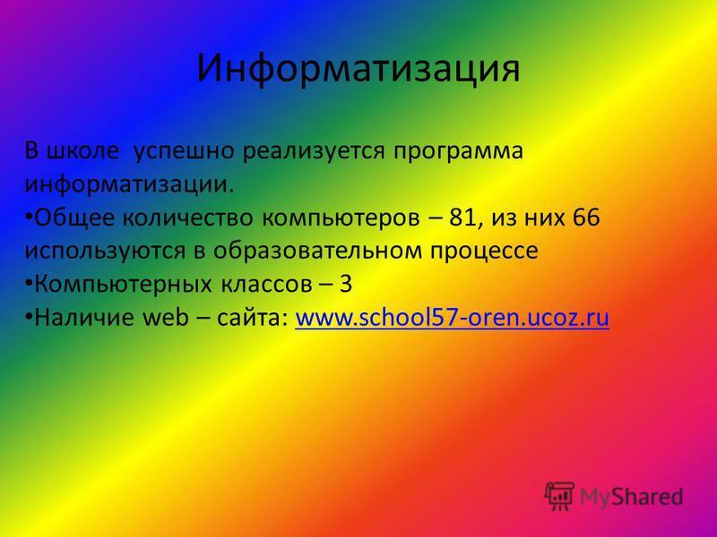 Информатизация В школе успешно реализуется программа информатизации. Общее количество компьютеров – 81, из них 66 используются в образовательном процессе Компьютерных классов – 3 Наличие web – сайта: www.school57-oren.ucoz.ruwww.school57-oren.ucoz.ru