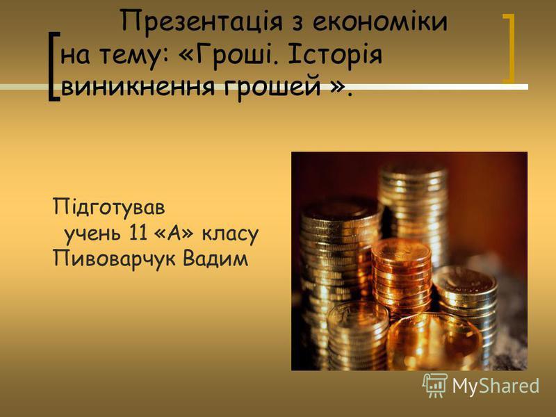 Презентація з економіки на тему: «Гроші. Історія виникнення грошей ». Підготував учень 11 «А» класу Пивоварчук Вадим