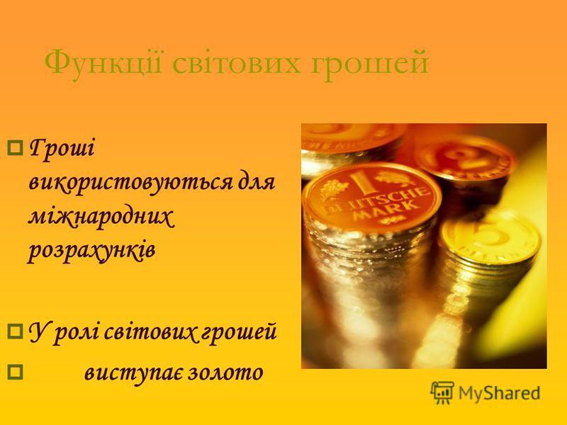 Функції світових грошей Гроші використовуються для міжнародних розрахунків У ролі світових грошей виступає золото
