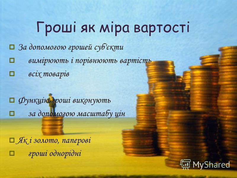 Гроші як міра вартості За допомогою грошей суб'єкти вимірюють і порівнюють вартість всіх товарів Функцію гроші виконують за допомогою масштабу цін Як і золото, паперові гроші однорідні