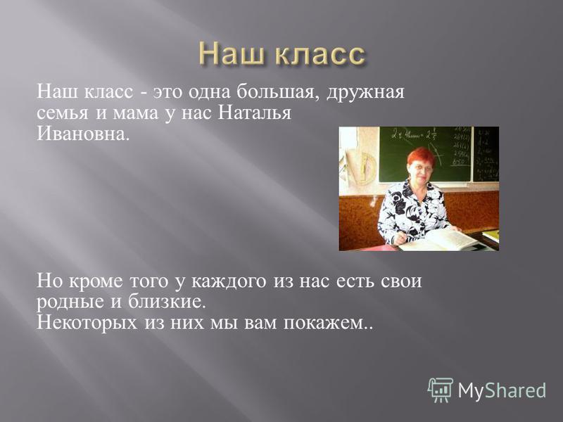 Наш класс - это одна большая, дружная семья и мама у нас Наталья Ивановна. Но кроме того у каждого из нас есть свои родные и близкие. Некоторых из них мы вам покажем..