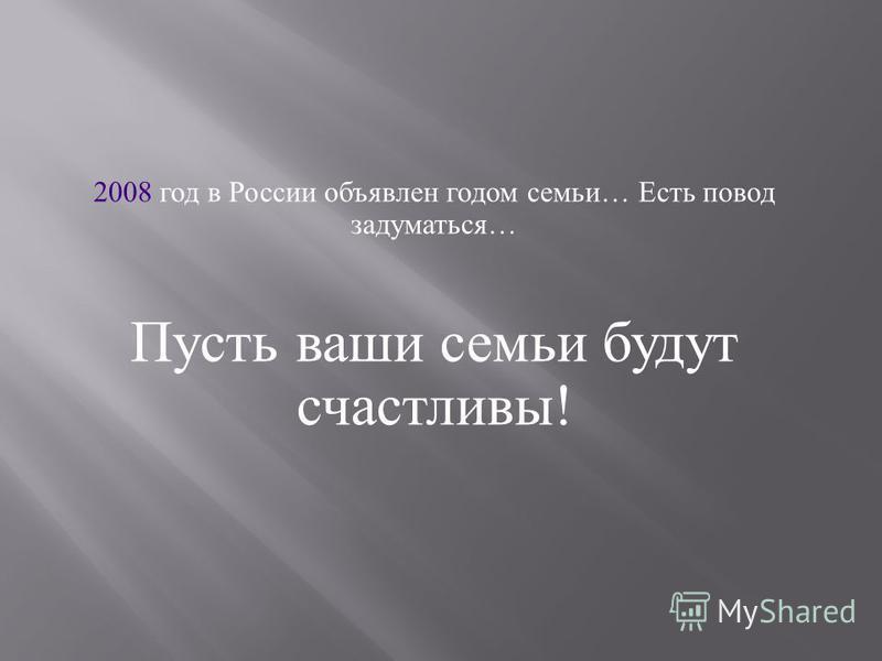 2008 год в России объявлен годом семьи … Есть повод задуматься … Пусть ваши семьи будут счастливы !