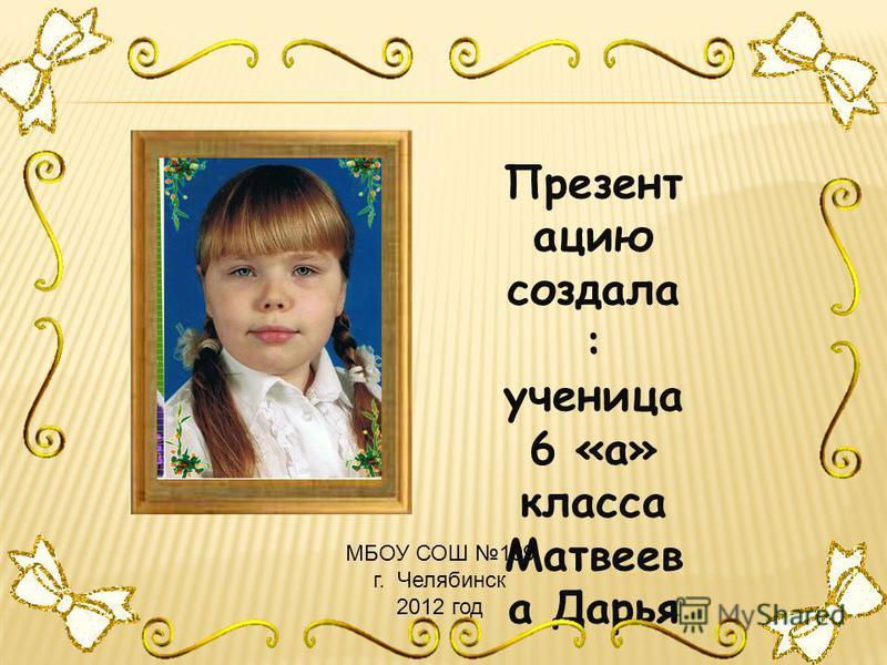 Презент ацию создала : ученица 6 «а» класса Матвеев а Дарья МБОУ СОШ 109 г. Челябинск 2012 год