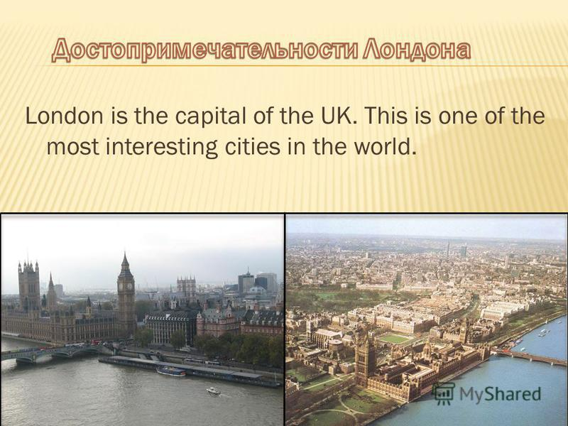 London is the capital of the UK. This is one of the most interesting cities in the world.