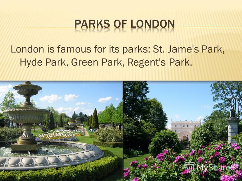London is famous for its parks: St. Jame's Park, Hyde Park, Green Park, Regent's Park.