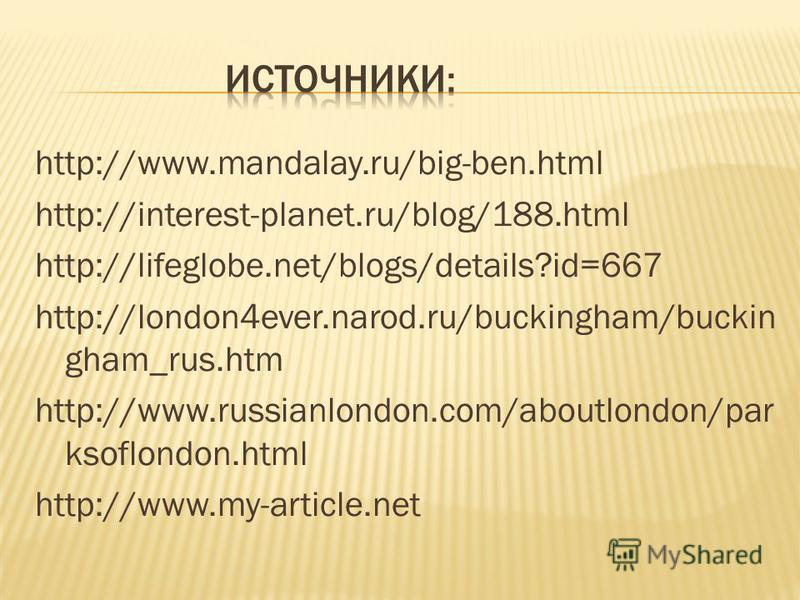 http://www.mandalay.ru/big-ben.html http://interest-planet.ru/blog/188.html http://lifeglobe.net/blogs/details?id=667 http://london4ever.narod.ru/buckingham/buckin gham_rus.htm http://www.russianlondon.com/aboutlondon/par ksoflondon.html http://www.m