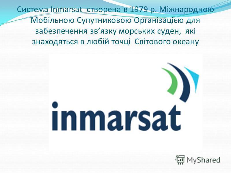 Система Inmarsat створена в 1979 р. Міжнародною Мобільною Супутниковою Організацією для забезпечення звязку морських суден, які знаходяться в любій точці Світового океану
